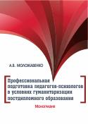 Профессиональная подготовка педагогов-психологов в условиях гуманитаризации постдипломного образования: монография